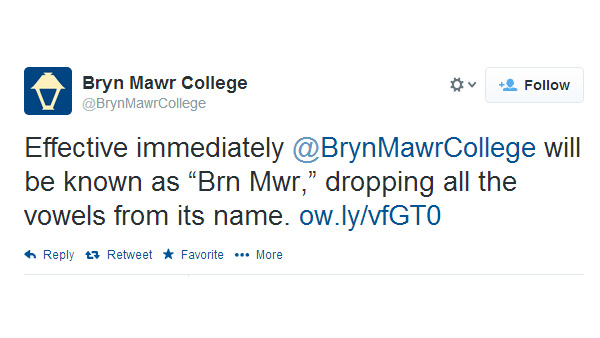 "Bryn Mawr College drops the vowels  ""Bryn Mawr College is announcing today that it is dropping the vowels from its name and questioning the use of vowels generally. The college will now be known as Brn Mwr."" - Bryn Mawr College."
