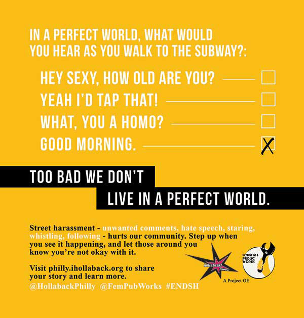 "<div class=""meta ""><span class=""caption-text "">HollabackPHILLY (a project of Feminist Public Works) has launched a transit ad campaign in the city of Philadelphia to increase public understanding of the problem of street harassment.  The campaign is designed to familiarize the public with the term ?street harassment? (gender-based harassment by strangers in public spaces) and define it as a solvable problem, as opposed to an inevitable ?fact of life.? Organizers say sexual harassment in the workplace used to be commonly accepted, but that is no longer the case. The group says it hopes to see street harassment follow the same path of being recognized as a problem through increased awareness, public conversations, and bystander intervention. </span></div>"